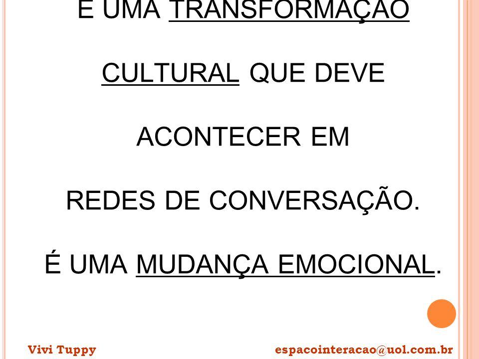 É UMA TRANSFORMAÇÃO CULTURAL QUE DEVE ACONTECER EM REDES DE CONVERSAÇÃO. É UMA MUDANÇA EMOCIONAL. Vivi Tuppy espacointeracao@uol.com.br