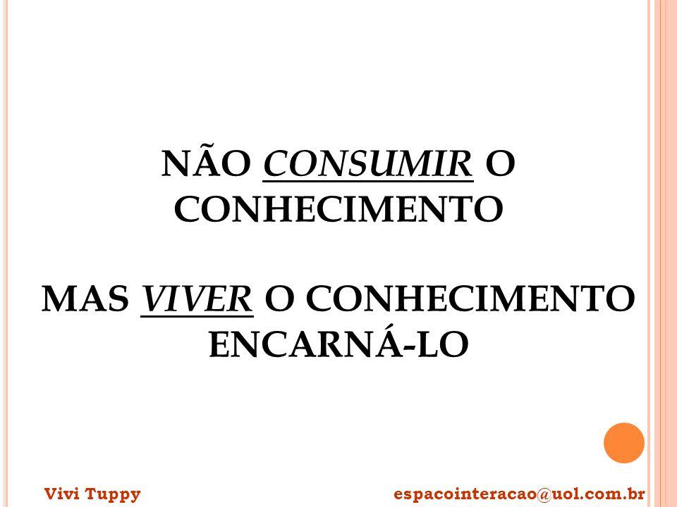 NÃO CONSUMIR O CONHECIMENTO MAS VIVER O CONHECIMENTO ENCARNÁ-LO Vivi Tuppy espacointeracao@uol.com.br