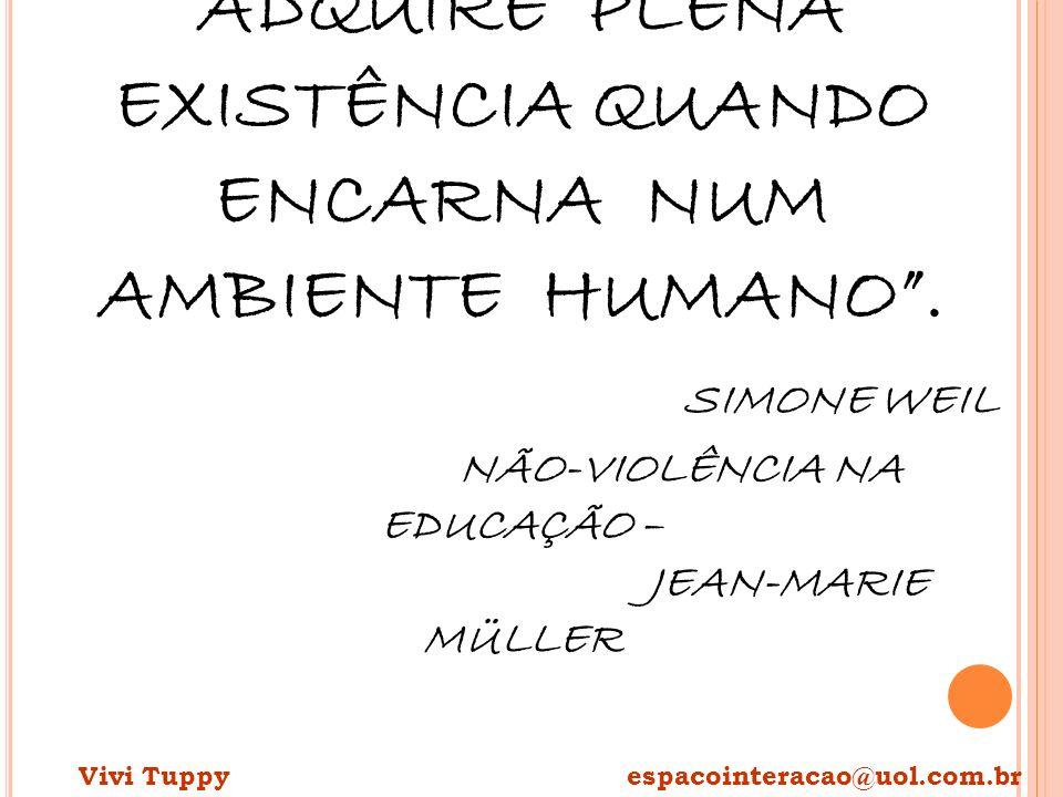 UM PENSAMENTO SÓ ADQUIRE PLENA EXISTÊNCIA QUANDO ENCARNA NUM AMBIENTE HUMANO. SIMONE WEIL NÃO-VIOLÊNCIA NA EDUCAÇÃO – JEAN-MARIE MÜLLER Vivi Tuppy esp