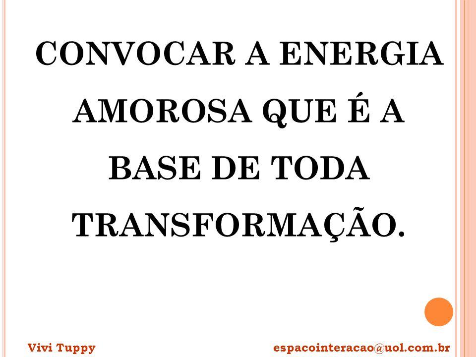 CONVOCAR A ENERGIA AMOROSA QUE É A BASE DE TODA TRANSFORMAÇÃO. Vivi Tuppy espacointeracao@uol.com.br