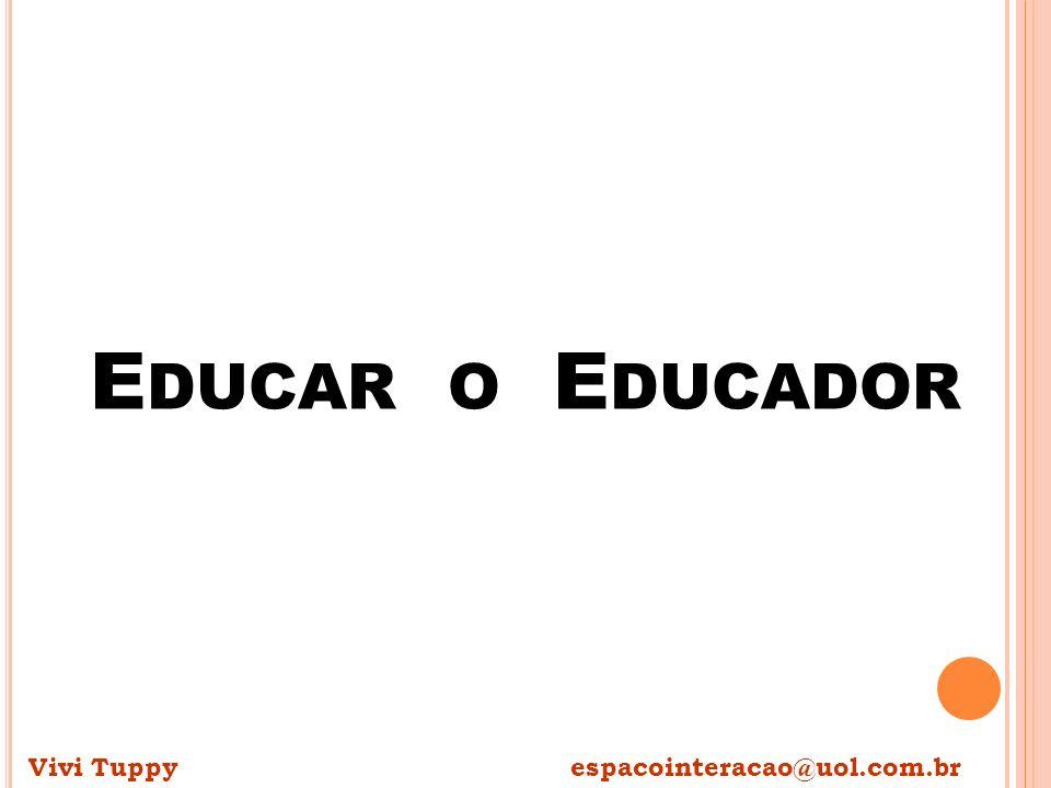 E DUCAR O E DUCADOR Vivi Tuppy espacointeracao@uol.com.br