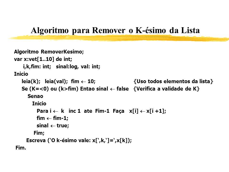 Algoritmo para Remover o K-ésimo da Lista Algoritmo RemoverKesimo; var x:vet[1..10] de int; i,k,fim: int; sinal:log, val: int; Inicio leia(k); leia(va
