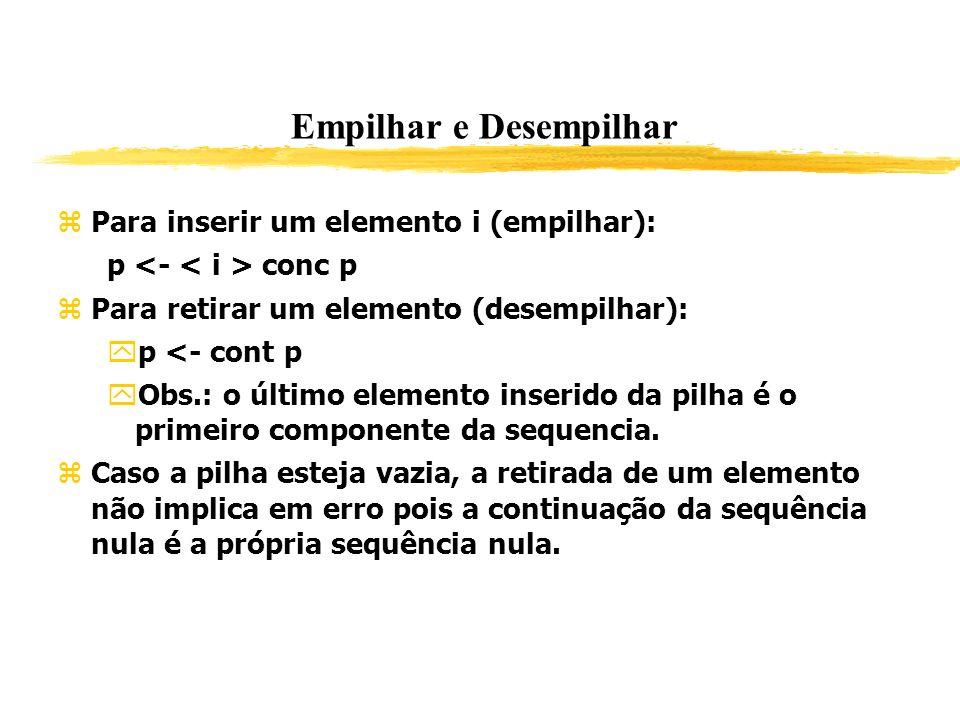 Empilhar e Desempilhar Para inserir um elemento i (empilhar): p conc p Para retirar um elemento (desempilhar): p <- cont p Obs.: o último elemento ins