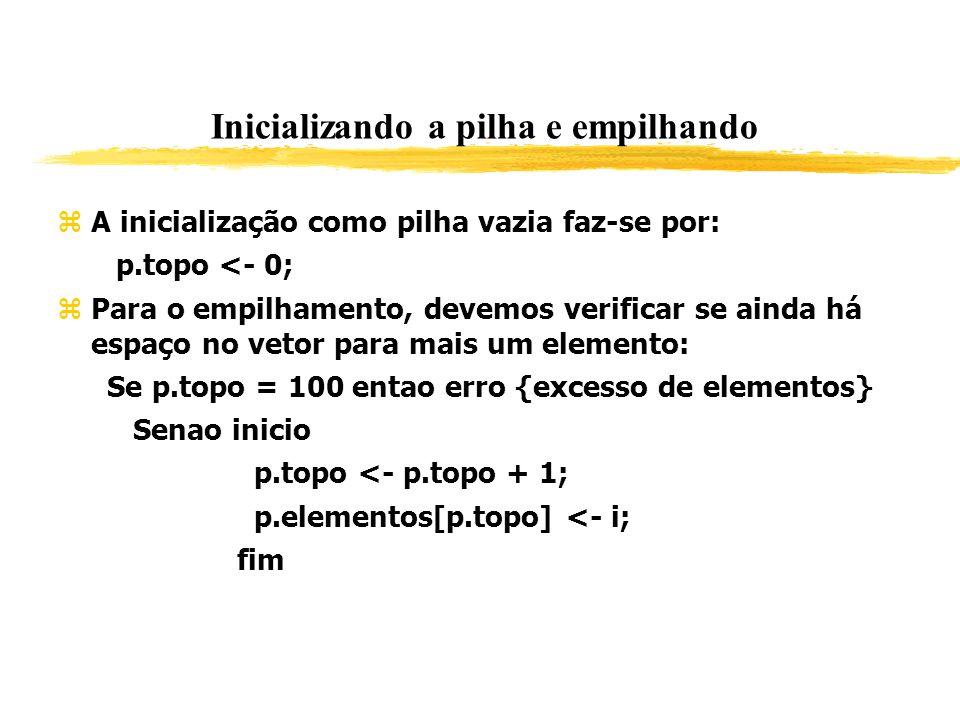 Inicializando a pilha e empilhando A inicialização como pilha vazia faz-se por: p.topo <- 0; Para o empilhamento, devemos verificar se ainda há espaço