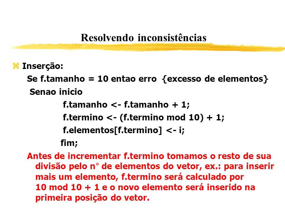 Resolvendo inconsistências Inserção: Se f.tamanho = 10 entao erro {excesso de elementos} Senao inicio f.tamanho <- f.tamanho + 1; f.termino <- (f.term