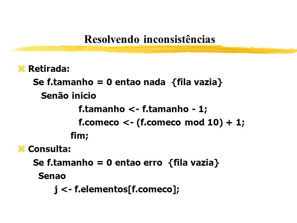 Resolvendo inconsistências Retirada: Se f.tamanho = 0 entao nada {fila vazia} Senão inicio f.tamanho <- f.tamanho - 1; f.comeco <- (f.comeco mod 10) +