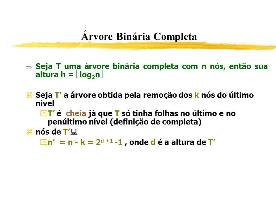 Árvore Binária Completa Seja T uma árvore binária completa com n nós, então sua altura h = log 2 n Seja T a árvore obtida pela remoção dos k nós do úl