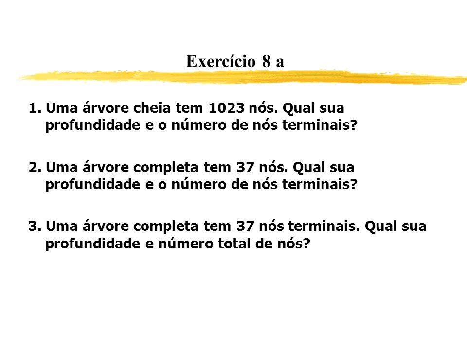 Exercício 8 a 1. Uma árvore cheia tem 1023 nós. Qual sua profundidade e o número de nós terminais? Resposta: 9 e 512. 2. Uma árvore completa tem 37 nó