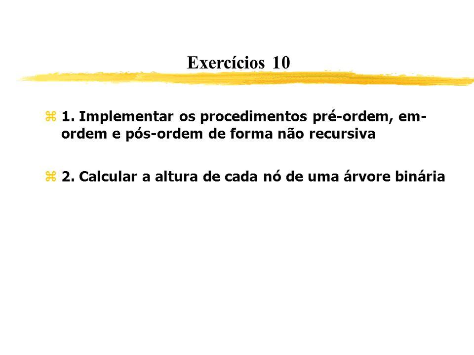 Exercícios 10 1. Implementar os procedimentos pré-ordem, em- ordem e pós-ordem de forma não recursiva 2. Calcular a altura de cada nó de uma árvore bi