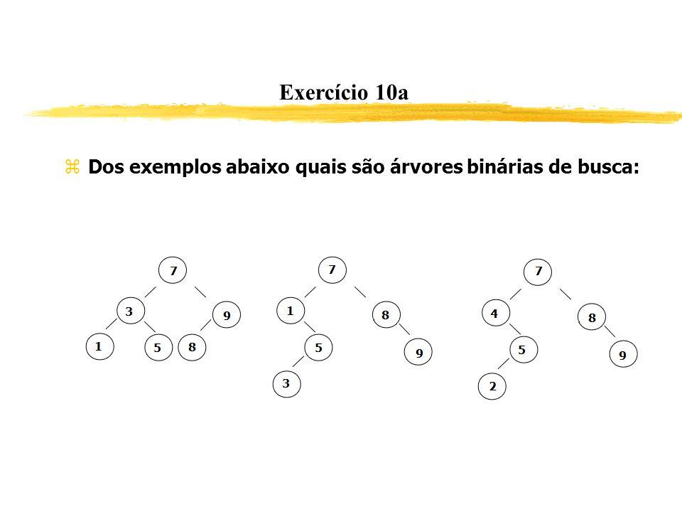 Exercício 10a Dos exemplos abaixo quais são árvores binárias de busca: Sim sim não