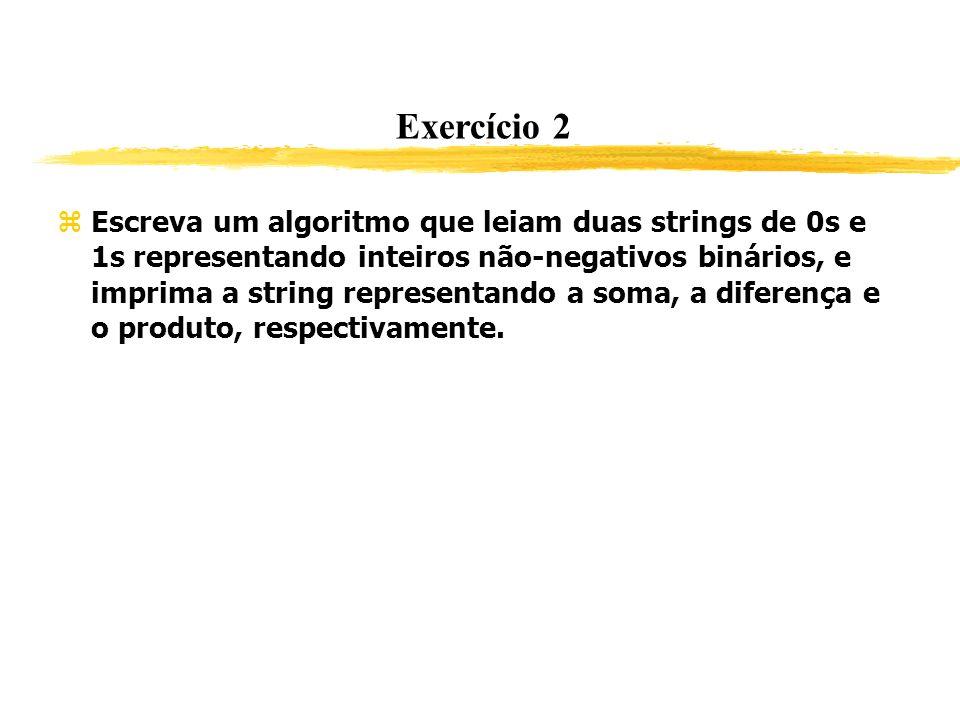 Exercício 2 Escreva um algoritmo que leiam duas strings de 0s e 1s representando inteiros não-negativos binários, e imprima a string representando a s