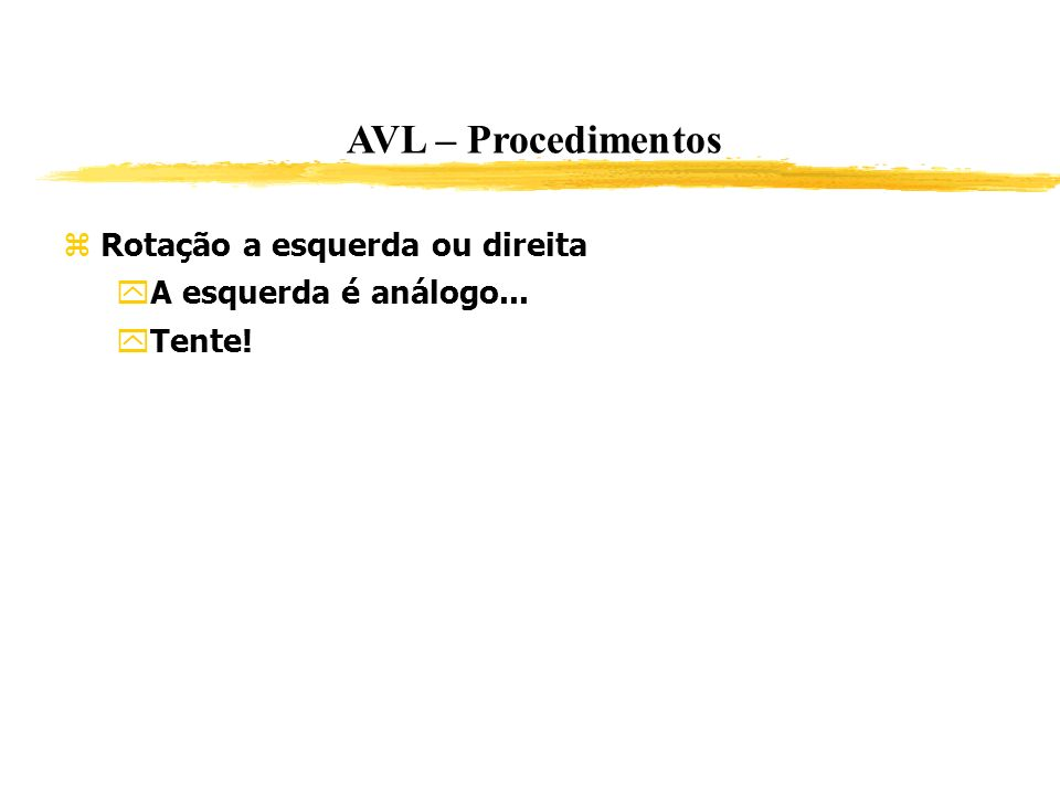 AVL – Procedimentos Rotação a esquerda ou direita A esquerda é análogo... Tente!
