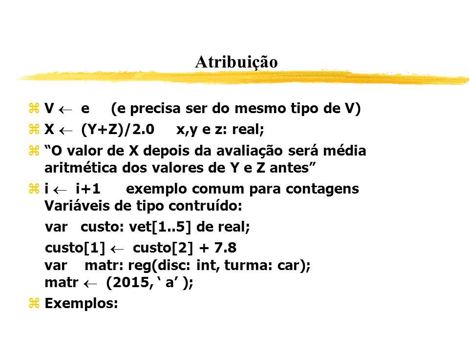 Atribuição V e (e precisa ser do mesmo tipo de V) X (Y+Z)/2.0 x,y e z: real; O valor de X depois da avaliação será média aritmética dos valores de Y e