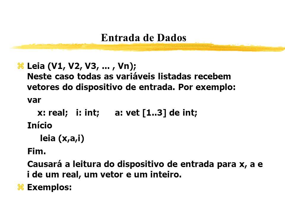 Entrada de Dados Leia (V1, V2, V3,..., Vn); Neste caso todas as variáveis listadas recebem vetores do dispositivo de entrada. Por exemplo: var x: real