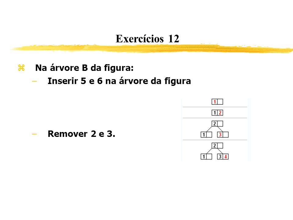 Exercícios 12 Na árvore B da figura: –Inserir 5 e 6 na árvore da figura –Remover 2 e 3.
