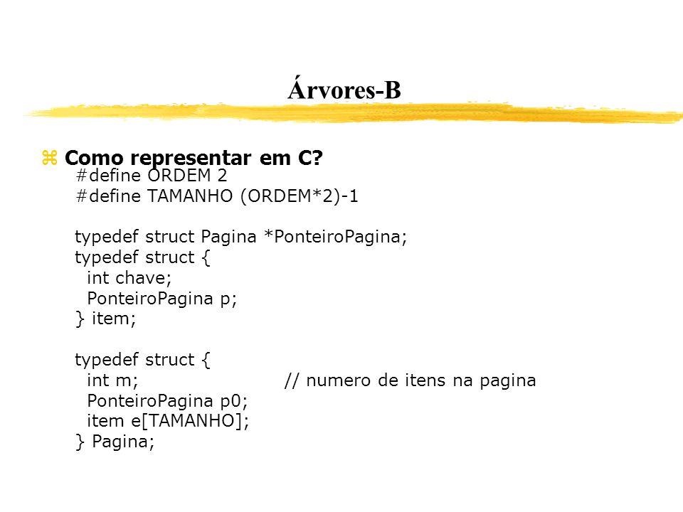 Árvores-B Como representar em C? #define ORDEM 2 #define TAMANHO (ORDEM*2)-1 typedef struct Pagina *PonteiroPagina; typedef struct { int chave; Pontei