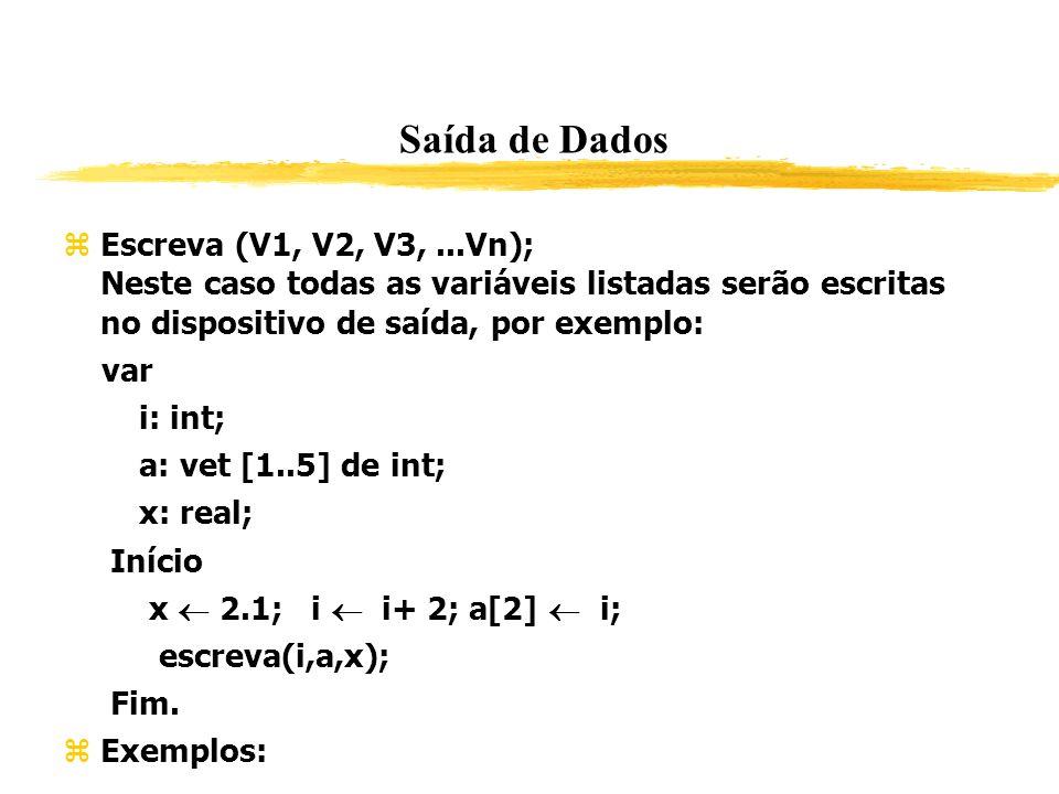 Saída de Dados Escreva (V1, V2, V3,...Vn); Neste caso todas as variáveis listadas serão escritas no dispositivo de saída, por exemplo: var i: int; a: