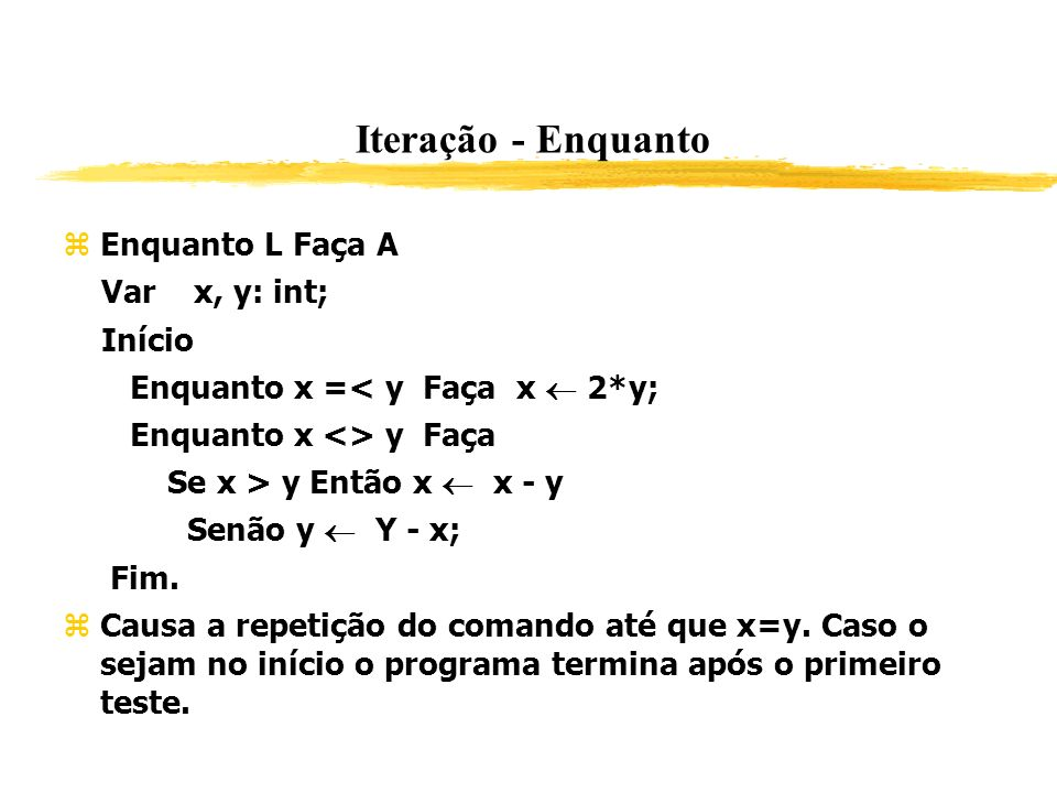 Iteração - Enquanto Enquanto L Faça A Var x, y: int; Início Enquanto x =< y Faça x 2*y; Enquanto x <> y Faça Se x > y Então x x - y Senão y Y - x; Fim