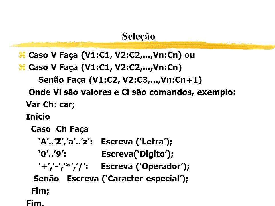 Seleção Caso V Faça (V1:C1, V2:C2,...,Vn:Cn) ou Caso V Faça (V1:C1, V2:C2,...,Vn:Cn) Senão Faça (V1:C2, V2:C3,...,Vn:Cn+1) Onde Vi são valores e Ci sã