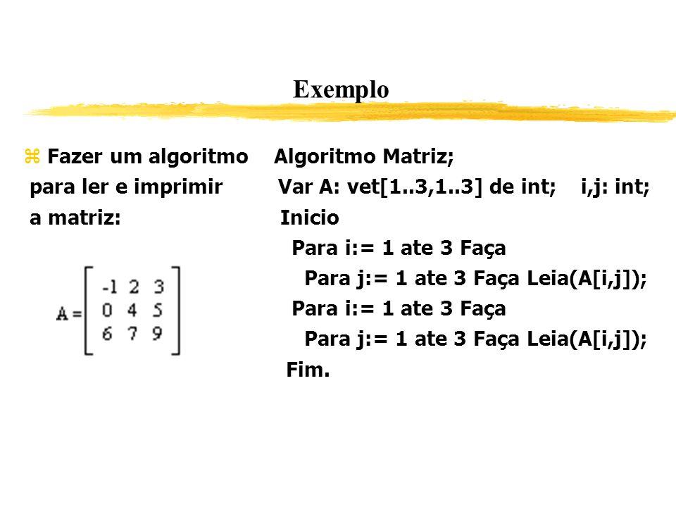 Exemplo Fazer um algoritmo Algoritmo Matriz; para ler e imprimir Var A: vet[1..3,1..3] de int; i,j: int; a matriz: Inicio Para i:= 1 ate 3 Faça Para j