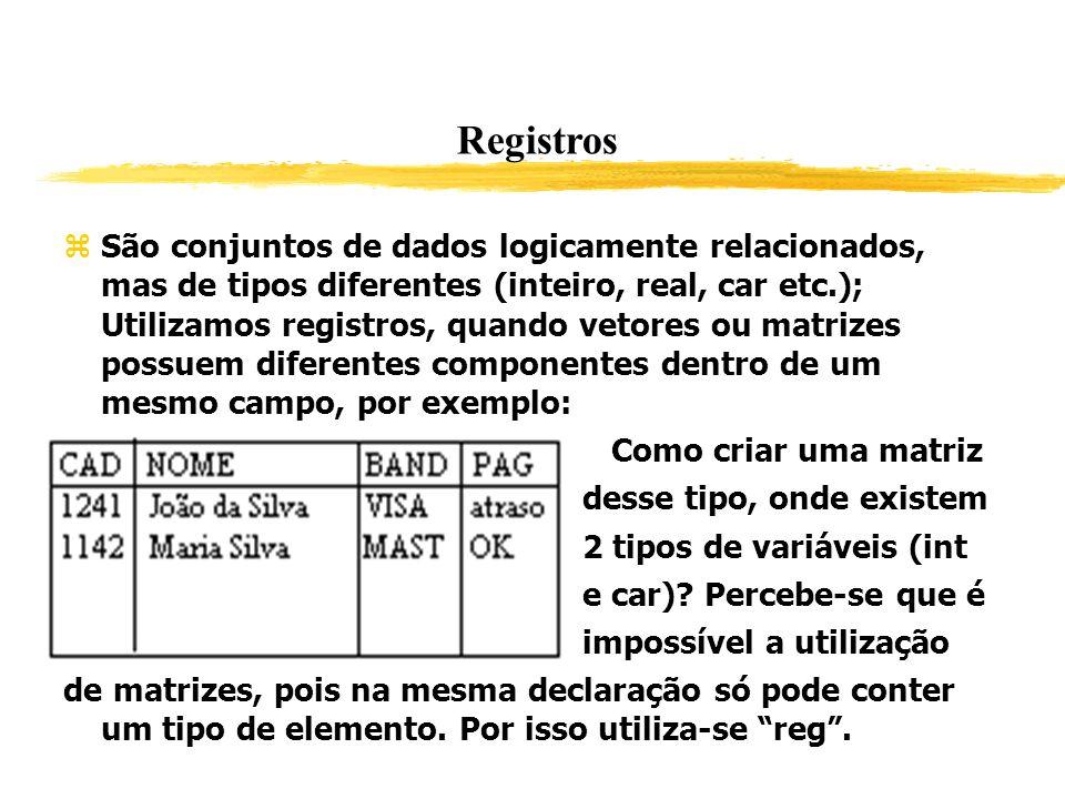 Registros São conjuntos de dados logicamente relacionados, mas de tipos diferentes (inteiro, real, car etc.); Utilizamos registros, quando vetores ou