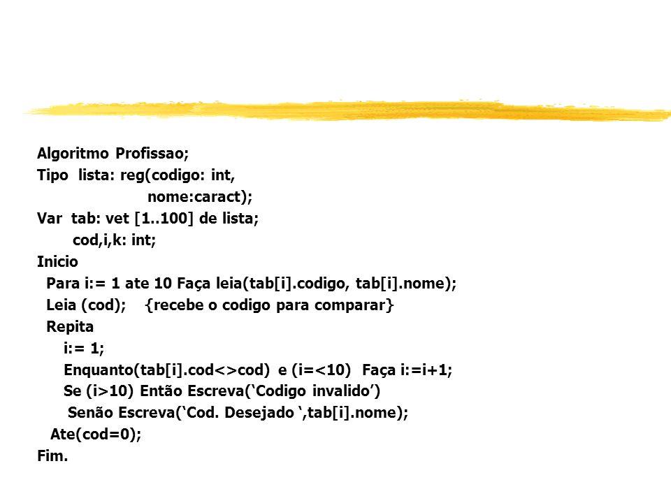 Algoritmo Profissao; Tipo lista: reg(codigo: int, nome:caract); Var tab: vet [1..100] de lista; cod,i,k: int; Inicio Para i:= 1 ate 10 Faça leia(tab[i