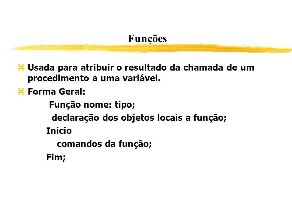 Funções Usada para atribuir o resultado da chamada de um procedimento a uma variável. Forma Geral: Função nome: tipo; declaração dos objetos locais a