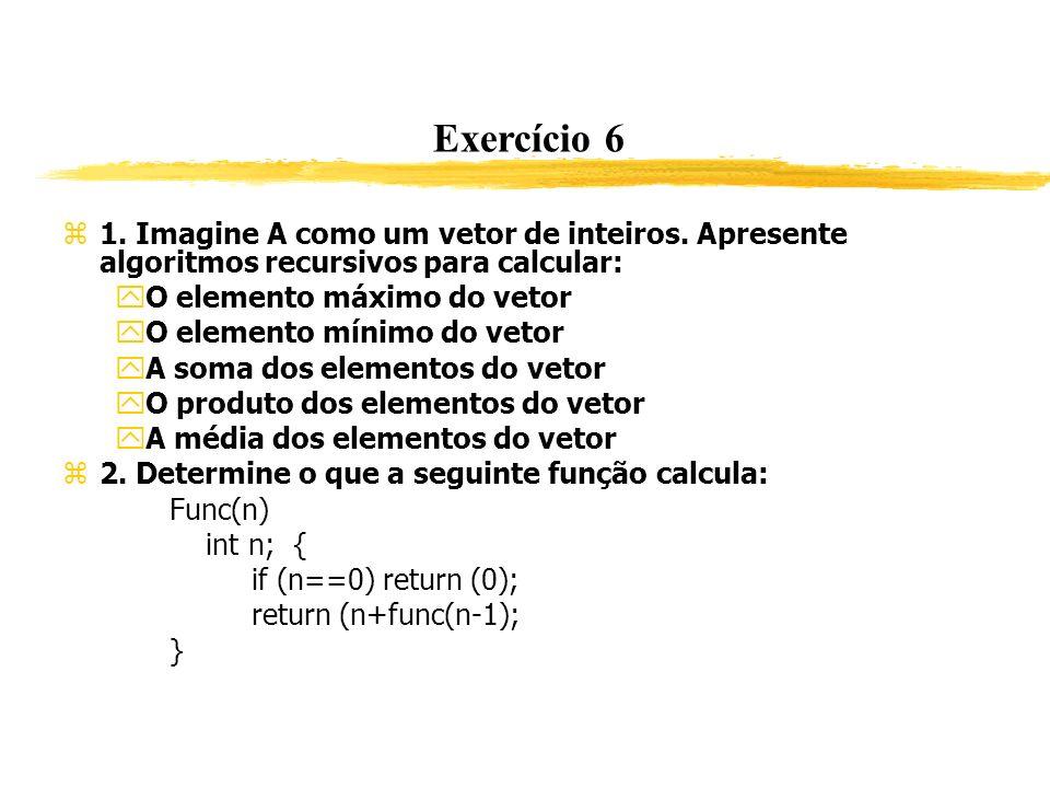 Exercício 6 1. Imagine A como um vetor de inteiros. Apresente algoritmos recursivos para calcular: O elemento máximo do vetor O elemento mínimo do vet