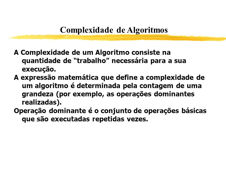 A Complexidade de um Algoritmo consiste na quantidade de trabalho necessária para a sua execução. A expressão matemática que define a complexidade de