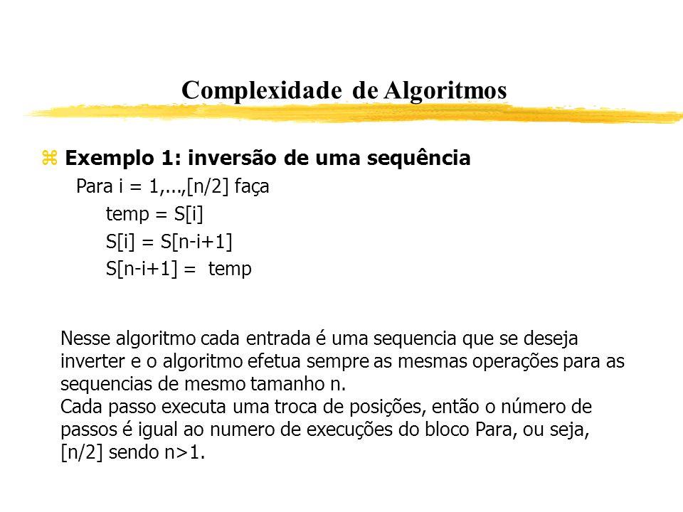 Complexidade de Algoritmos Exemplo 1: inversão de uma sequência Para i = 1,...,[n/2] faça temp = S[i] S[i] = S[n-i+1] S[n-i+1] = temp Nesse algoritmo