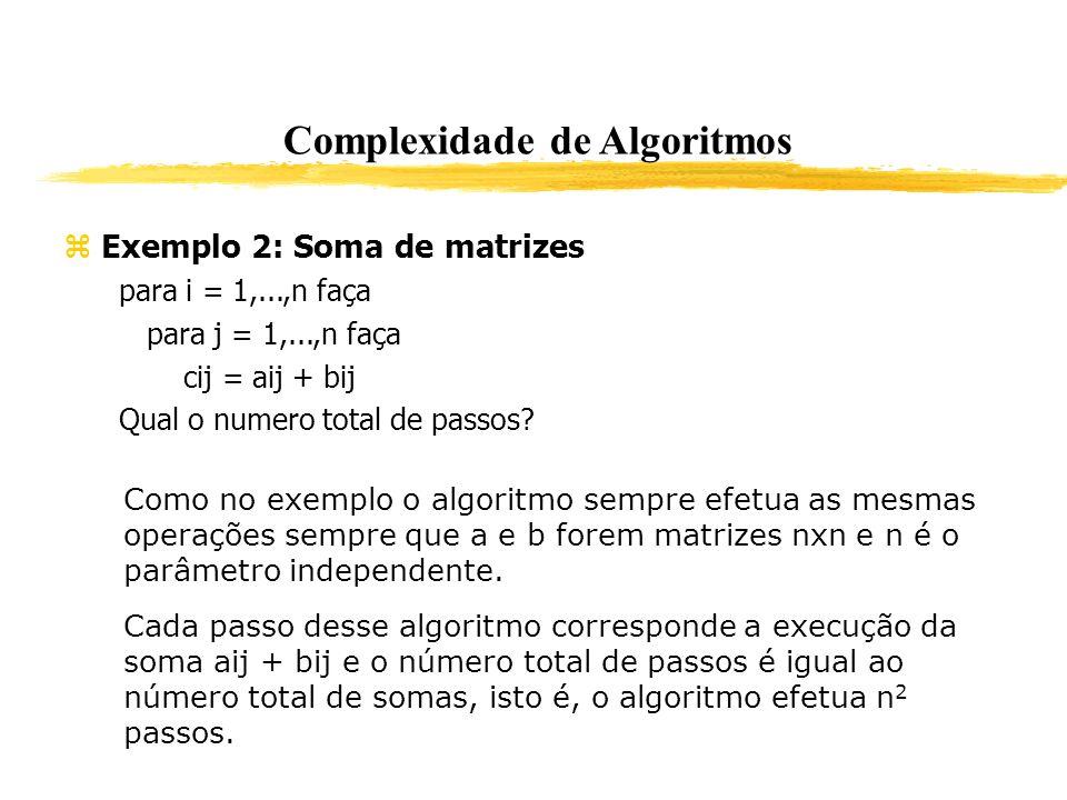 Complexidade de Algoritmos Exemplo 2: Soma de matrizes para i = 1,...,n faça para j = 1,...,n faça cij = aij + bij Qual o numero total de passos? Como