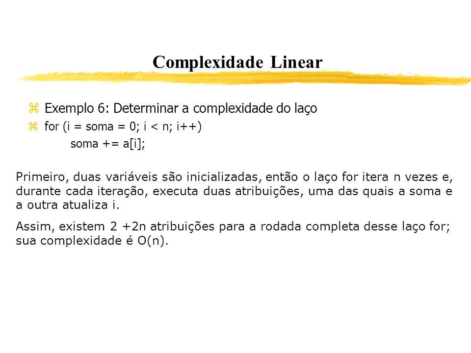 Complexidade Linear Exemplo 6: Determinar a complexidade do laço for (i = soma = 0; i < n; i++) soma += a[i]; Primeiro, duas variáveis são inicializad