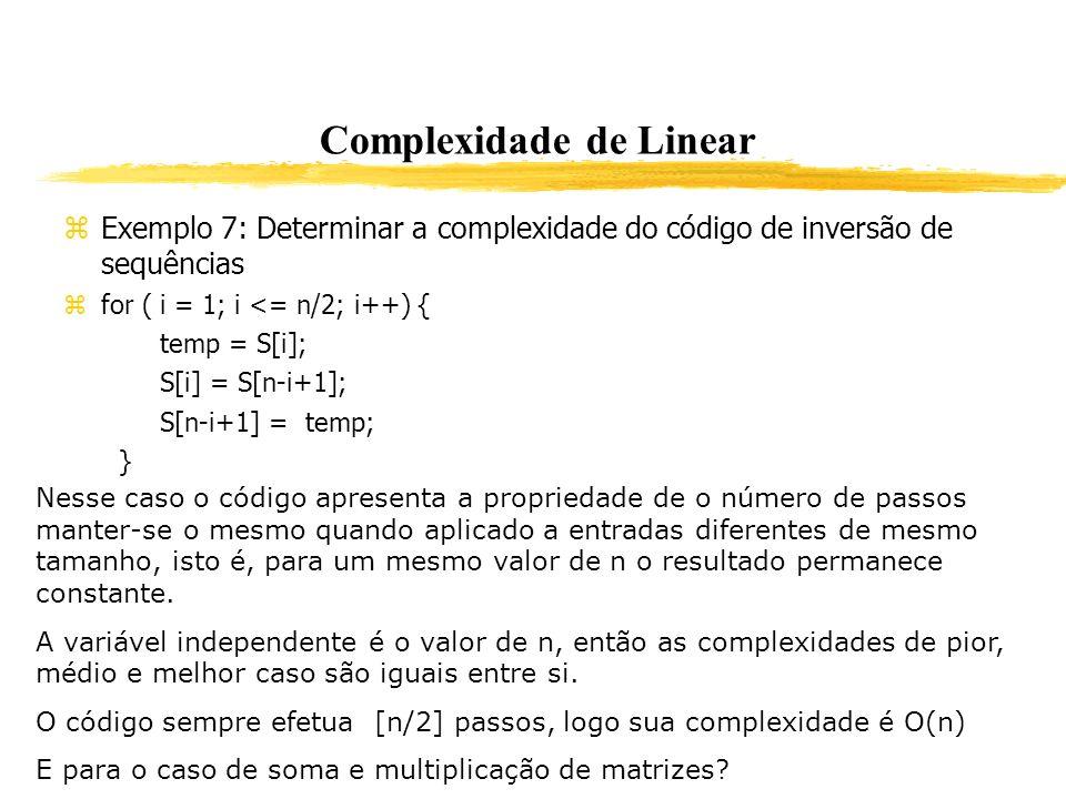 Complexidade de Linear Exemplo 7: Determinar a complexidade do código de inversão de sequências for ( i = 1; i <= n/2; i++) { temp = S[i]; S[i] = S[n-