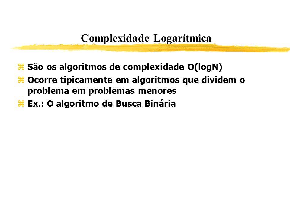 Complexidade Logarítmica São os algoritmos de complexidade O(logN) Ocorre tipicamente em algoritmos que dividem o problema em problemas menores Ex.: O