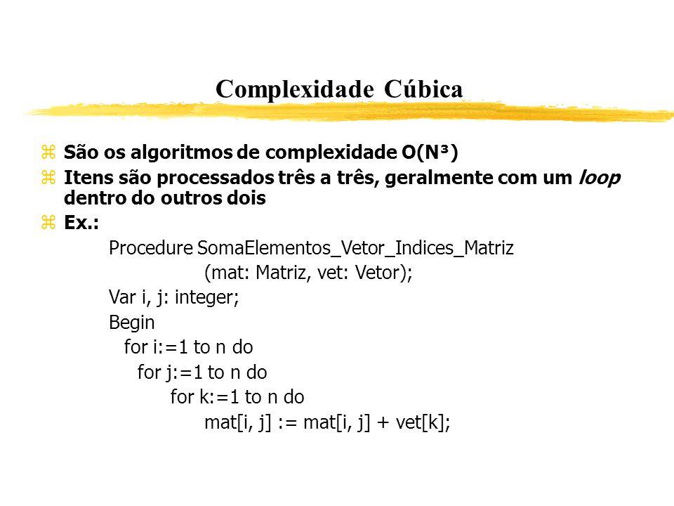 Complexidade Cúbica São os algoritmos de complexidade O(N³) Itens são processados três a três, geralmente com um loop dentro do outros dois Ex.: Proce