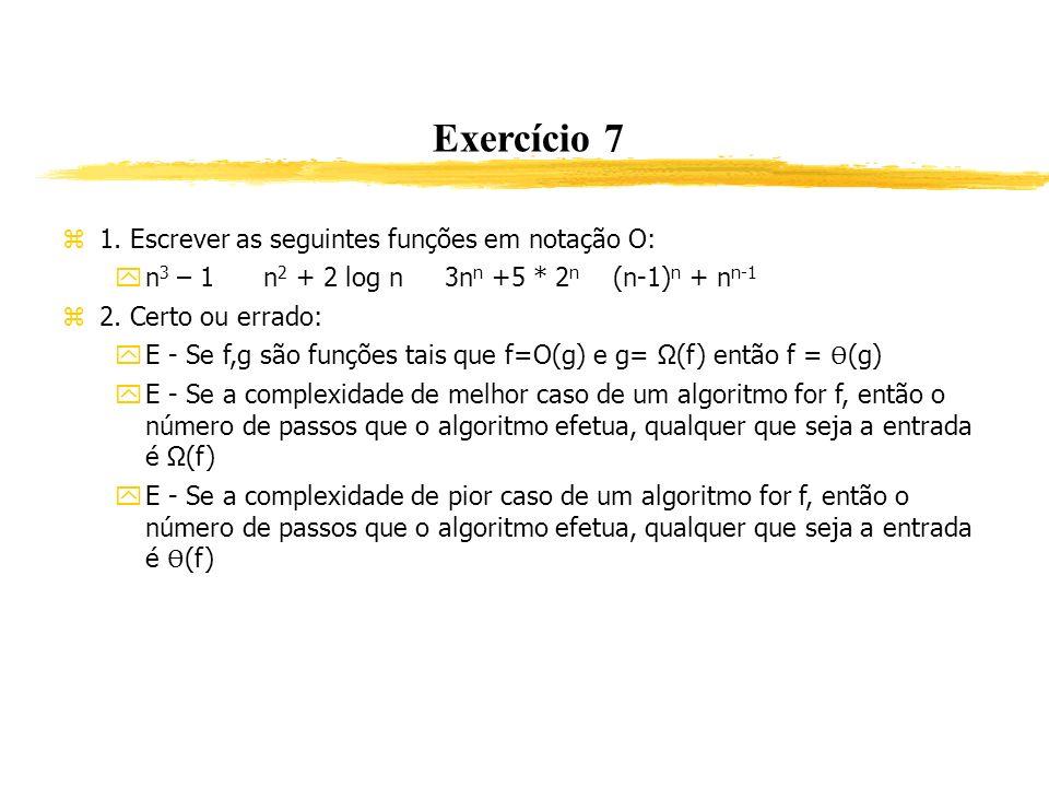 Exercício 7 1. Escrever as seguintes funções em notação O: n 3 – 1 n 2 + 2 log n 3n n +5 * 2 n (n-1) n + n n-1 2. Certo ou errado: E - Se f,g são funç