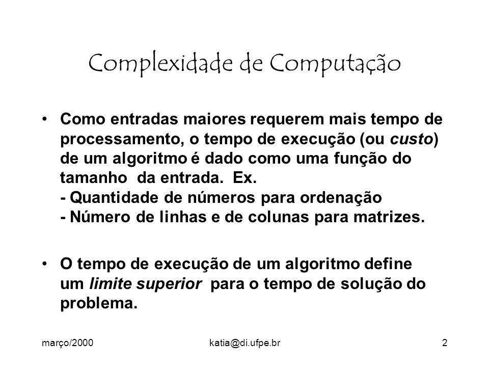 março/2000katia@di.ufpe.br2 Complexidade de Computação Como entradas maiores requerem mais tempo de processamento, o tempo de execução (ou custo) de um algoritmo é dado como uma função do tamanho da entrada.
