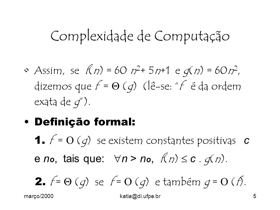 março/2000katia@di.ufpe.br5 Complexidade de Computação Assim, se f(n) = 60 n 2 + 5n+1 e g(n) = 60n 2, dizemos que f = (g) (lê-se: f é da ordem exata de g).