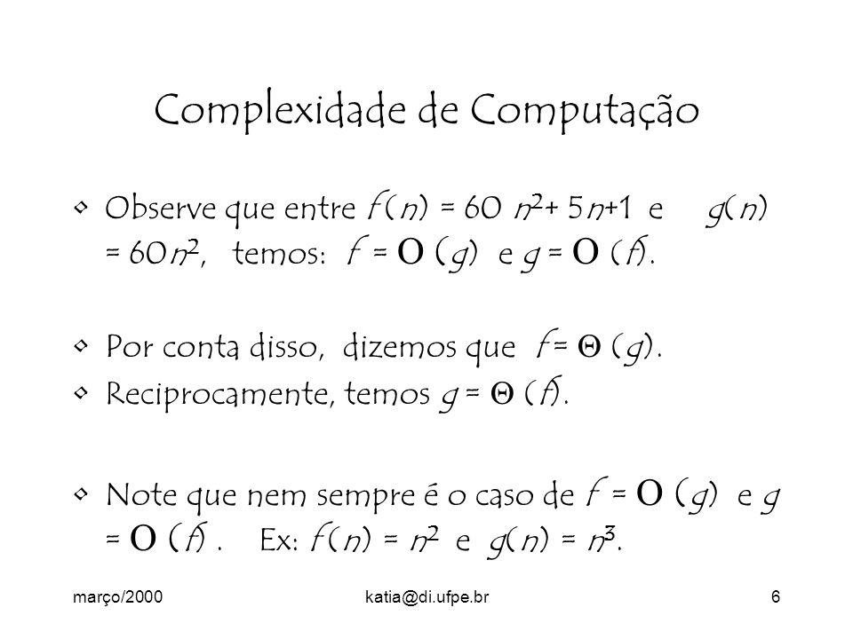 março/2000katia@di.ufpe.br6 Complexidade de Computação Observe que entre f (n) = 60 n 2 + 5n+1 e g(n) = 60n 2, temos: f = ( g) e g = (f).
