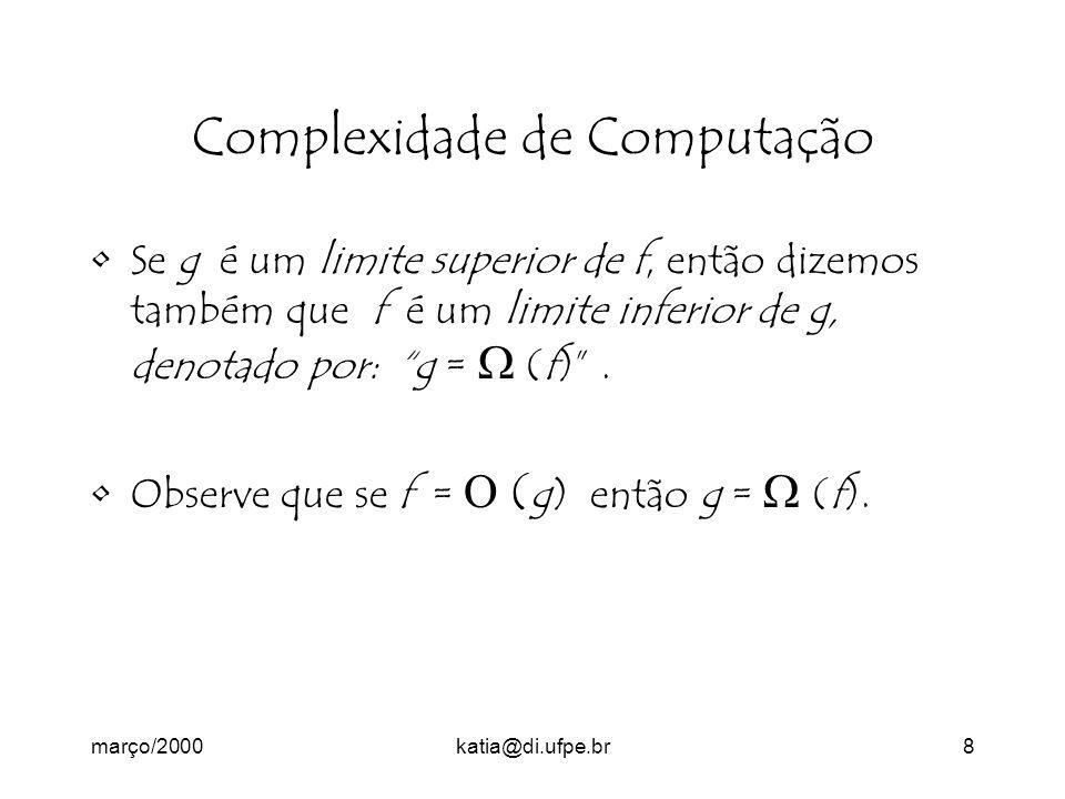 março/2000katia@di.ufpe.br8 Complexidade de Computação Se g é um limite superior de f, então dizemos também que f é um limite inferior de g, denotado por: g = (f).