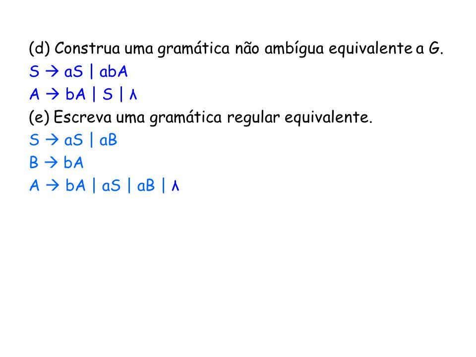(d) Construa uma gramática não ambígua equivalente a G. S aS | abA A bA | S | λ (e) Escreva uma gramática regular equivalente. S aS | aB B bA A bA | a