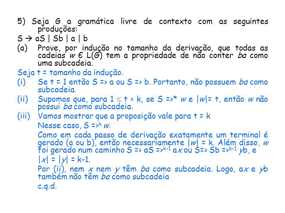 5) Seja G a gramática livre de contexto com as seguintes produções: S aS | Sb | a | b (a)Prove, por indução no tamanho da derivação, que todas as cade