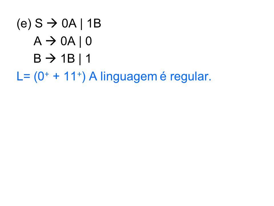 (e) S 0A | 1B A 0A | 0 B 1B | 1 L= (0 + + 11 + ) A linguagem é regular.