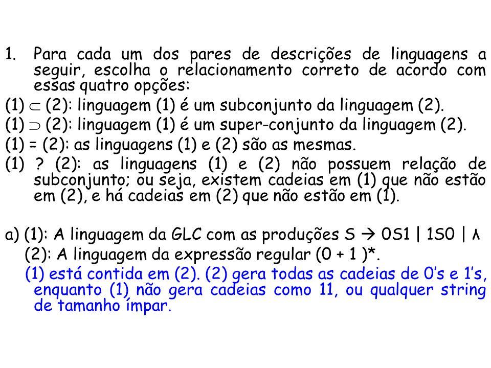 6) Construa uma gramática para cada uma das linguagens: (a) {a m b n   m > n} S aS   aA A aAb   λ (b) {w Є {a, b}*   o número de as em w é o dobro do número de bs} S aSaSbS   aSbSaS   bSaSaS   λ (c) {a m b n   n m 2n} S aSb   aaSb   λ (d) {a m b n c p d q   m + n p + q} S aSd   A   B = gera igual número de a e d A bAd   C = gera igual número de b e d B aBc   C   D = gera igual número de a e c C bCc   E = geral igual número de b e c D aD   E = gera pelo menos um a E bE   λ = gera pelo menos um b