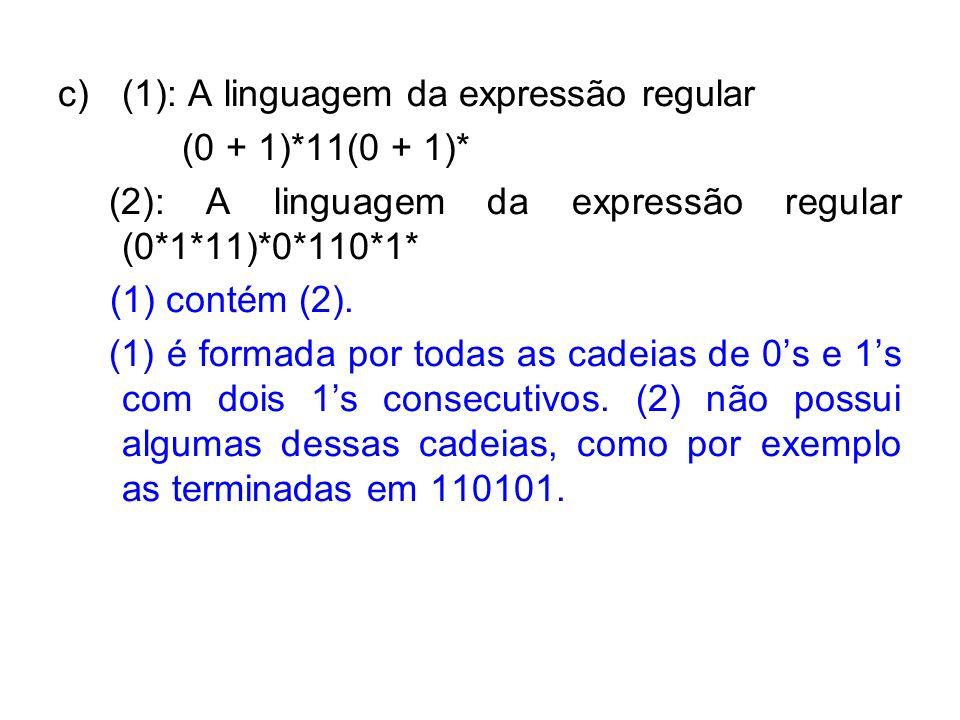 c)(1): A linguagem da expressão regular (0 + 1)*11(0 + 1)* (2): A linguagem da expressão regular (0*1*11)*0*110*1* (1) contém (2). (1) é formada por t