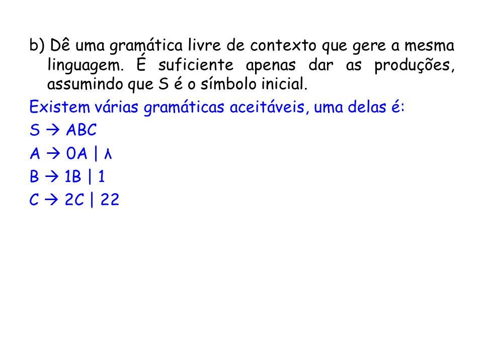 b) Dê uma gramática livre de contexto que gere a mesma linguagem. É suficiente apenas dar as produções, assumindo que S é o símbolo inicial. Existem v