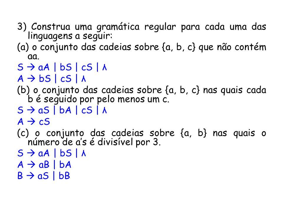 3) Construa uma gramática regular para cada uma das linguagens a seguir: (a) o conjunto das cadeias sobre {a, b, c} que não contém aa. S aA | bS | cS