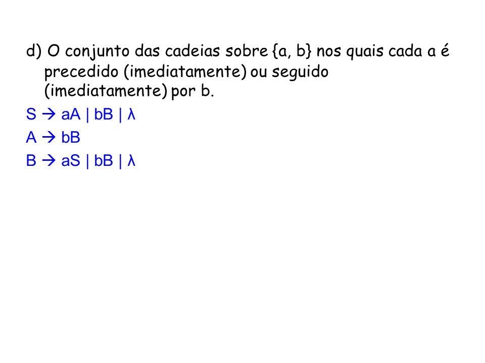 d) O conjunto das cadeias sobre {a, b} nos quais cada a é precedido (imediatamente) ou seguido (imediatamente) por b. S aA | bB | λ A bB B aS | bB | λ