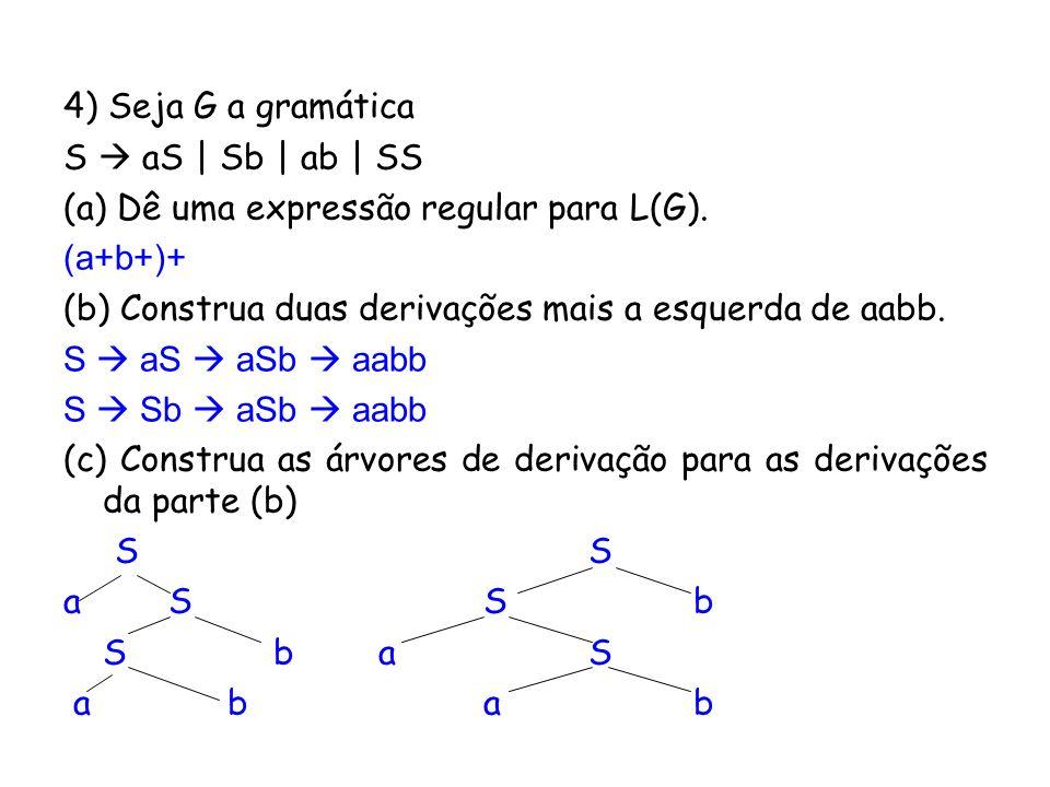 4) Seja G a gramática S aS | Sb | ab | SS (a) Dê uma expressão regular para L(G). (a+b+)+ (b) Construa duas derivações mais a esquerda de aabb. S aS a
