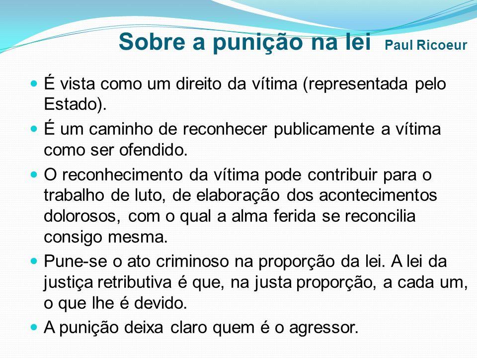 Sobre a punição na lei Paul Ricoeur É vista como um direito da vítima (representada pelo Estado). É um caminho de reconhecer publicamente a vítima com